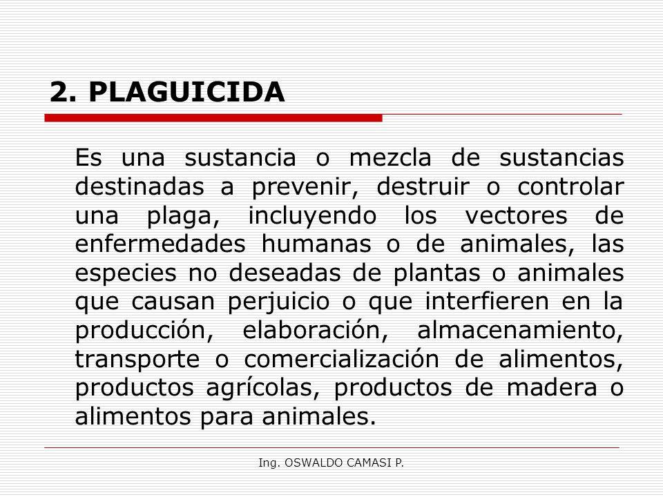Ing. OSWALDO CAMASI P. 2. PLAGUICIDA Es una sustancia o mezcla de sustancias destinadas a prevenir, destruir o controlar una plaga, incluyendo los vec