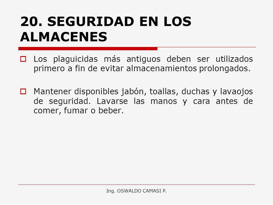 Ing. OSWALDO CAMASI P. 20.SEGURIDAD EN LOS ALMACENES Los plaguicidas más antiguos deben ser utilizados primero a fin de evitar almacenamientos prolong