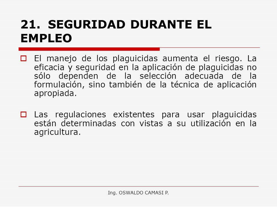 Ing. OSWALDO CAMASI P. 21.SEGURIDAD DURANTE EL EMPLEO El manejo de los plaguicidas aumenta el riesgo. La eficacia y seguridad en la aplicación de plag