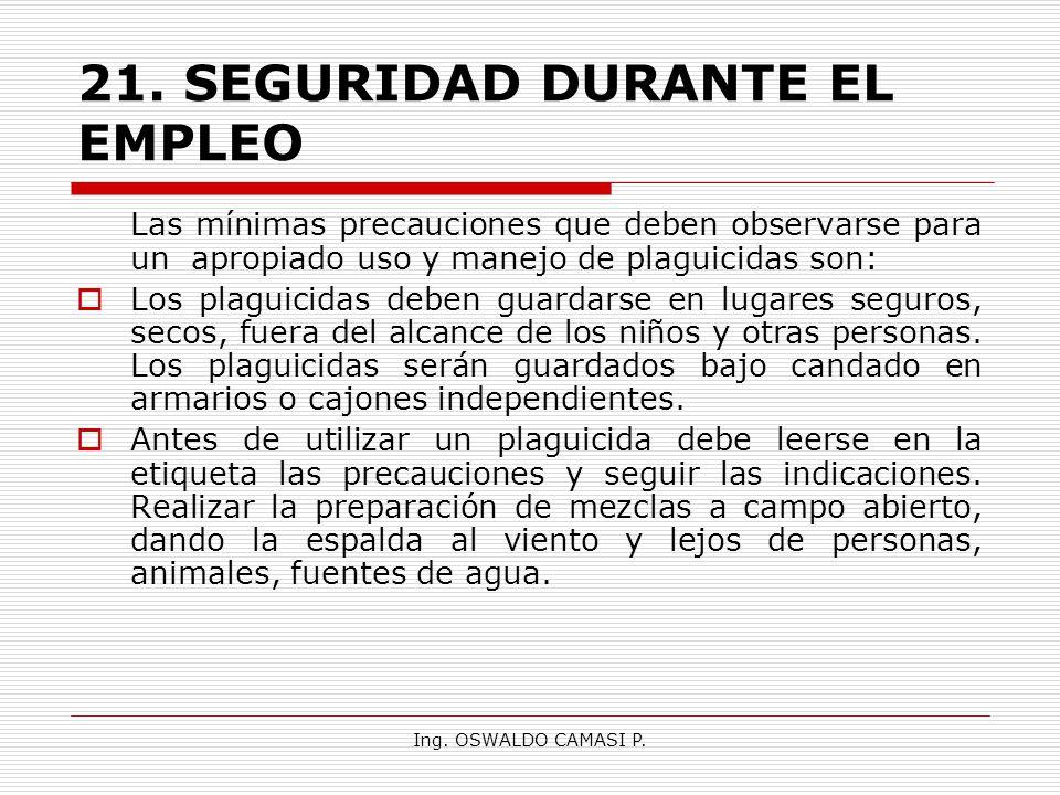 Ing. OSWALDO CAMASI P. 21.SEGURIDAD DURANTE EL EMPLEO Las mínimas precauciones que deben observarse para un apropiado uso y manejo de plaguicidas son: