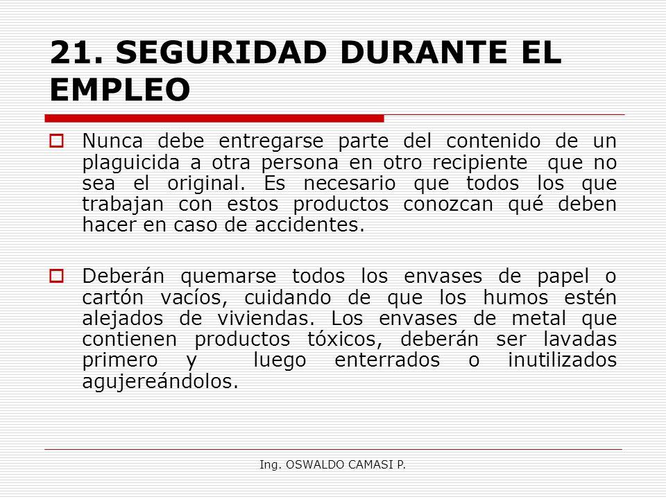 Ing. OSWALDO CAMASI P. 21.SEGURIDAD DURANTE EL EMPLEO Nunca debe entregarse parte del contenido de un plaguicida a otra persona en otro recipiente que