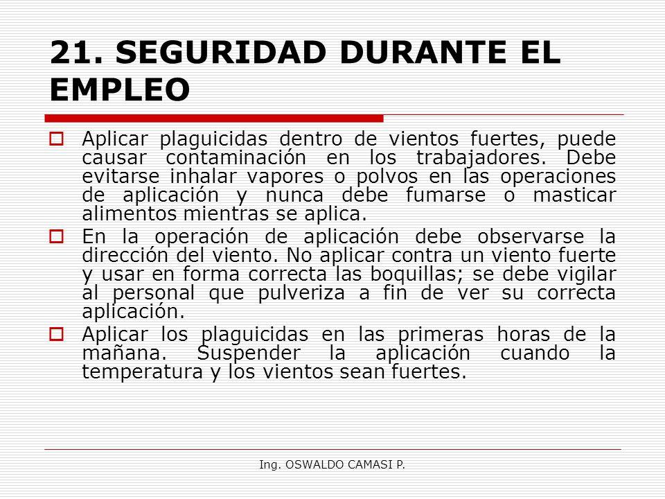 Ing. OSWALDO CAMASI P. 21.SEGURIDAD DURANTE EL EMPLEO Aplicar plaguicidas dentro de vientos fuertes, puede causar contaminación en los trabajadores. D