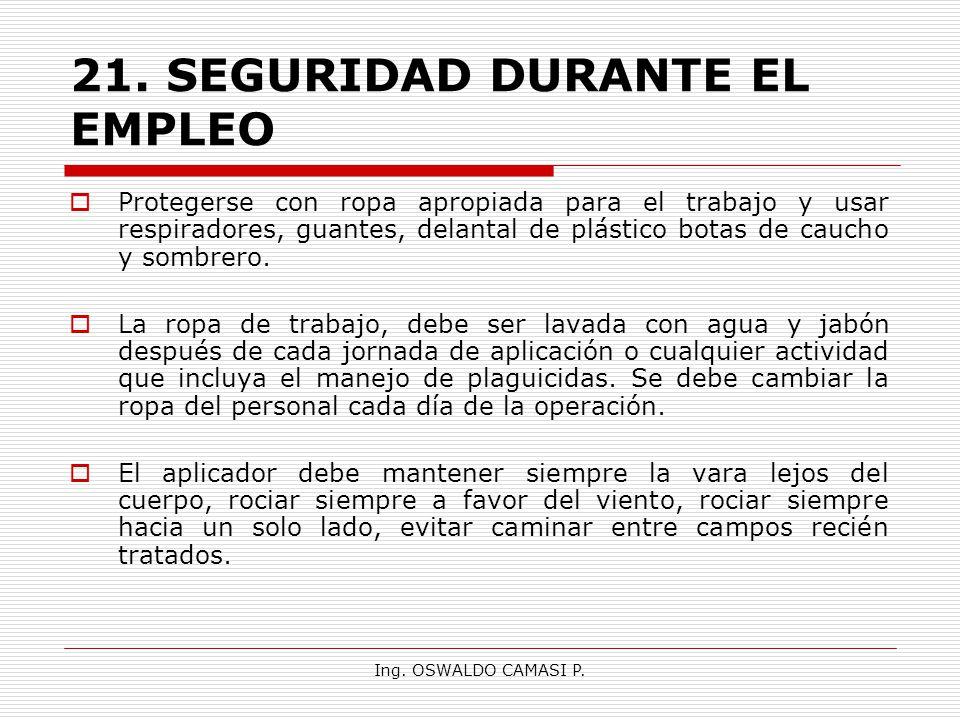 Ing. OSWALDO CAMASI P. 21.SEGURIDAD DURANTE EL EMPLEO Protegerse con ropa apropiada para el trabajo y usar respiradores, guantes, delantal de plástico