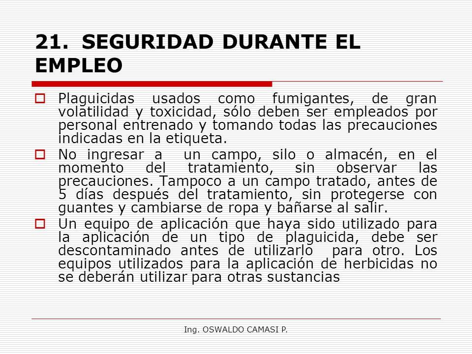 Ing. OSWALDO CAMASI P. 21.SEGURIDAD DURANTE EL EMPLEO Plaguicidas usados como fumigantes, de gran volatilidad y toxicidad, sólo deben ser empleados po