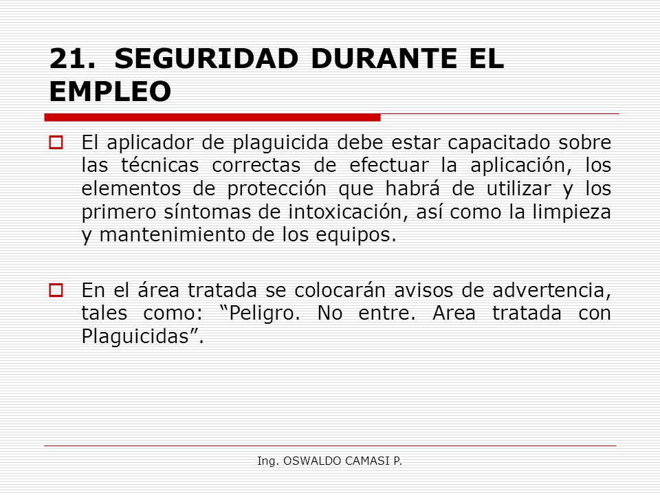 Ing. OSWALDO CAMASI P. 21.SEGURIDAD DURANTE EL EMPLEO El aplicador de plaguicida debe estar capacitado sobre las técnicas correctas de efectuar la apl