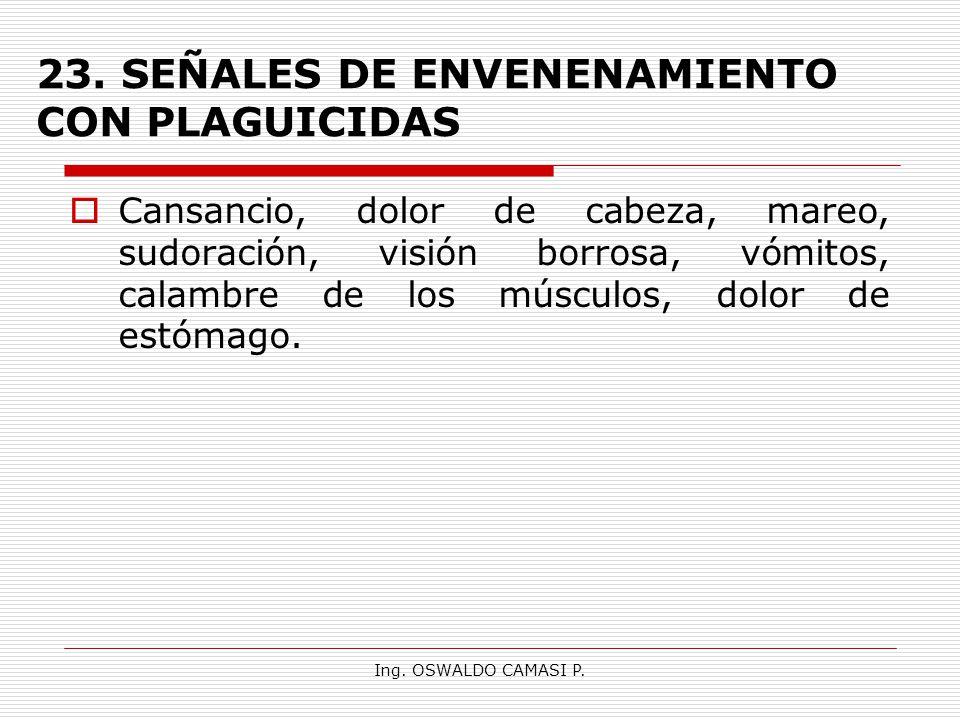 Ing. OSWALDO CAMASI P. 23. SEÑALES DE ENVENENAMIENTO CON PLAGUICIDAS Cansancio, dolor de cabeza, mareo, sudoración, visión borrosa, vómitos, calambre