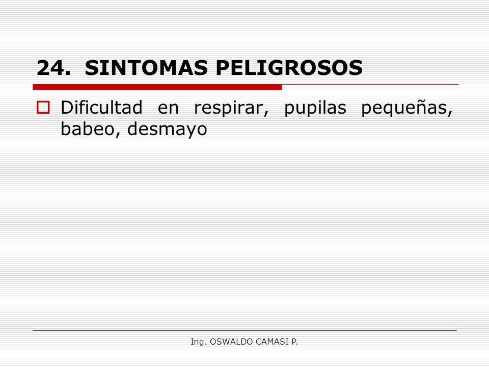 Ing. OSWALDO CAMASI P. 24.SINTOMAS PELIGROSOS Dificultad en respirar, pupilas pequeñas, babeo, desmayo