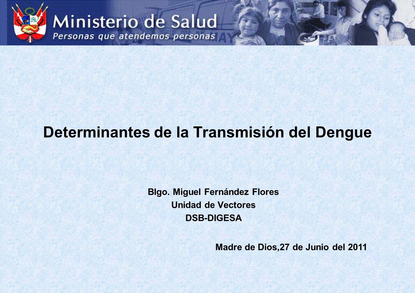 Determinantes de la Transmisión del Dengue Blgo. Miguel Fernández Flores Unidad de Vectores DSB-DIGESA Madre de Dios,27 de Junio del 2011