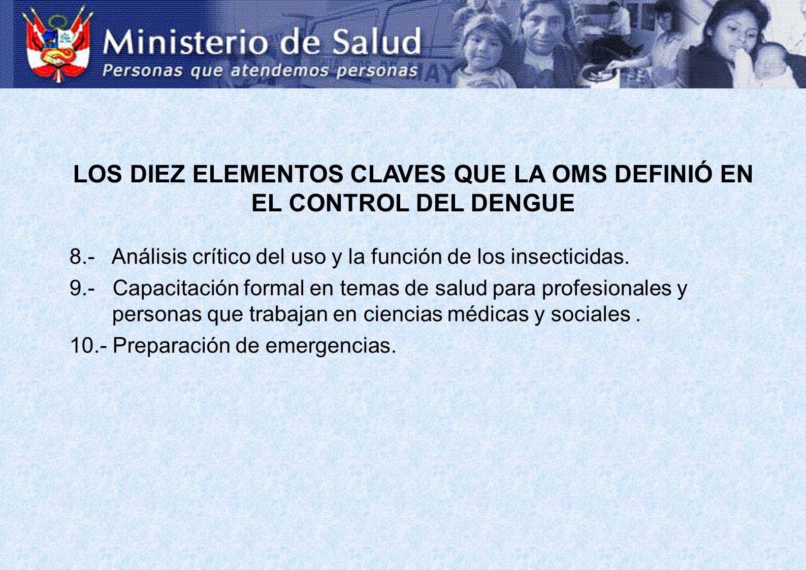 LOS DIEZ ELEMENTOS CLAVES QUE LA OMS DEFINIÓ EN EL CONTROL DEL DENGUE 8.- Análisis crítico del uso y la función de los insecticidas. 9.- Capacitación