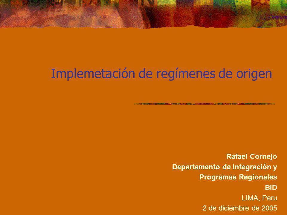 Implemetación de regímenes de origen Rafael Cornejo Departamento de Integración y Programas Regionales BID LIMA, Peru 2 de diciembre de 2005
