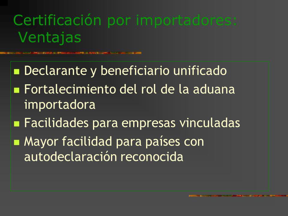 Certificación por importadores: Ventajas Declarante y beneficiario unificado Fortalecimiento del rol de la aduana importadora Facilidades para empresa