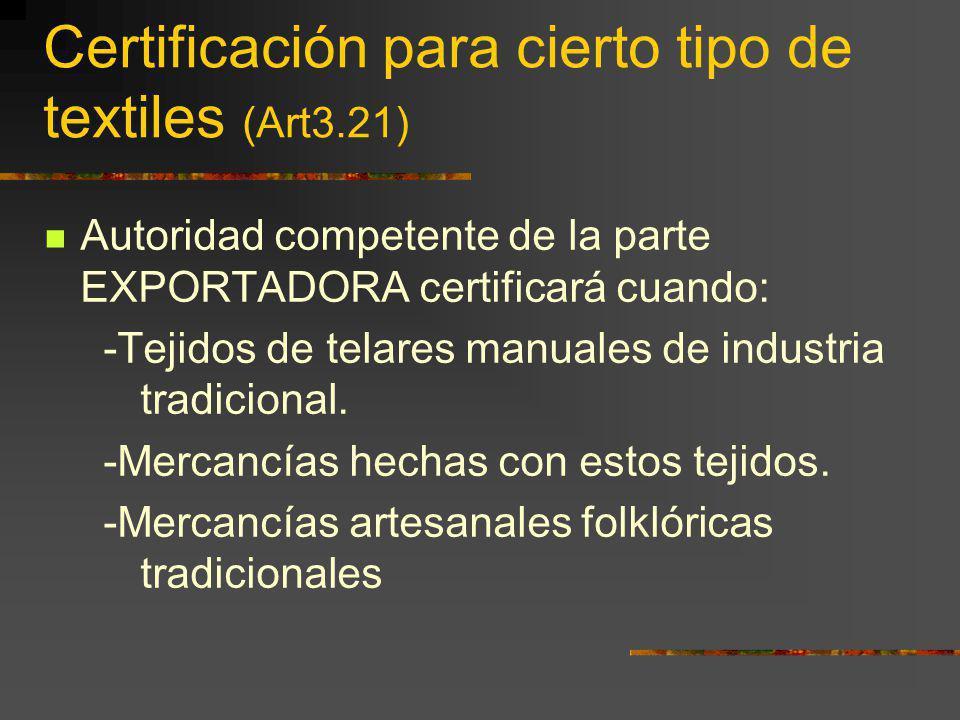 Certificación para cierto tipo de textiles (Art3.21) Autoridad competente de la parte EXPORTADORA certificará cuando: -Tejidos de telares manuales de