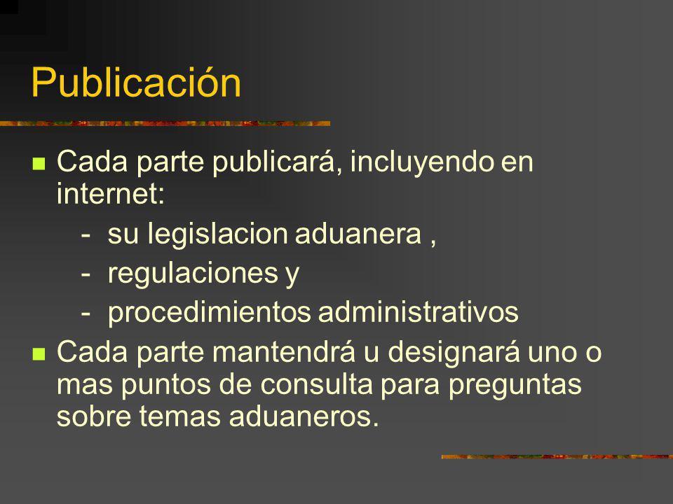 Publicación Cada parte publicará, incluyendo en internet: - su legislacion aduanera, - regulaciones y - procedimientos administrativos Cada parte mant