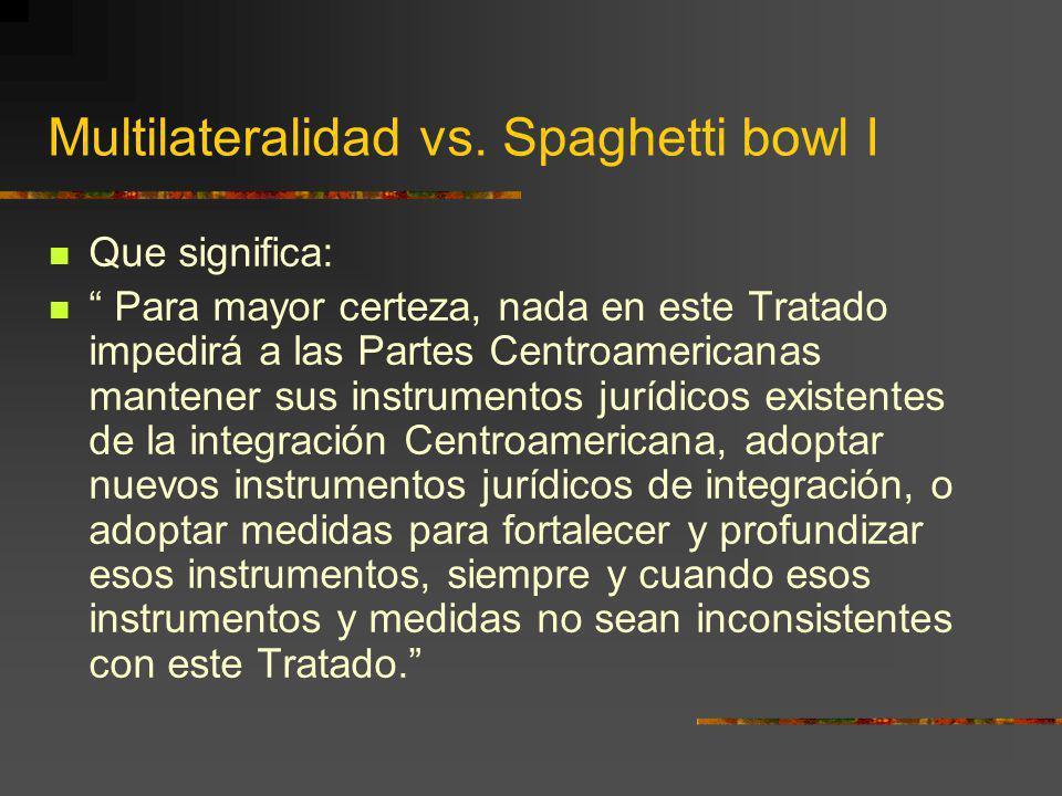 Multilateralidad vs. Spaghetti bowl I Que significa: Para mayor certeza, nada en este Tratado impedirá a las Partes Centroamericanas mantener sus inst