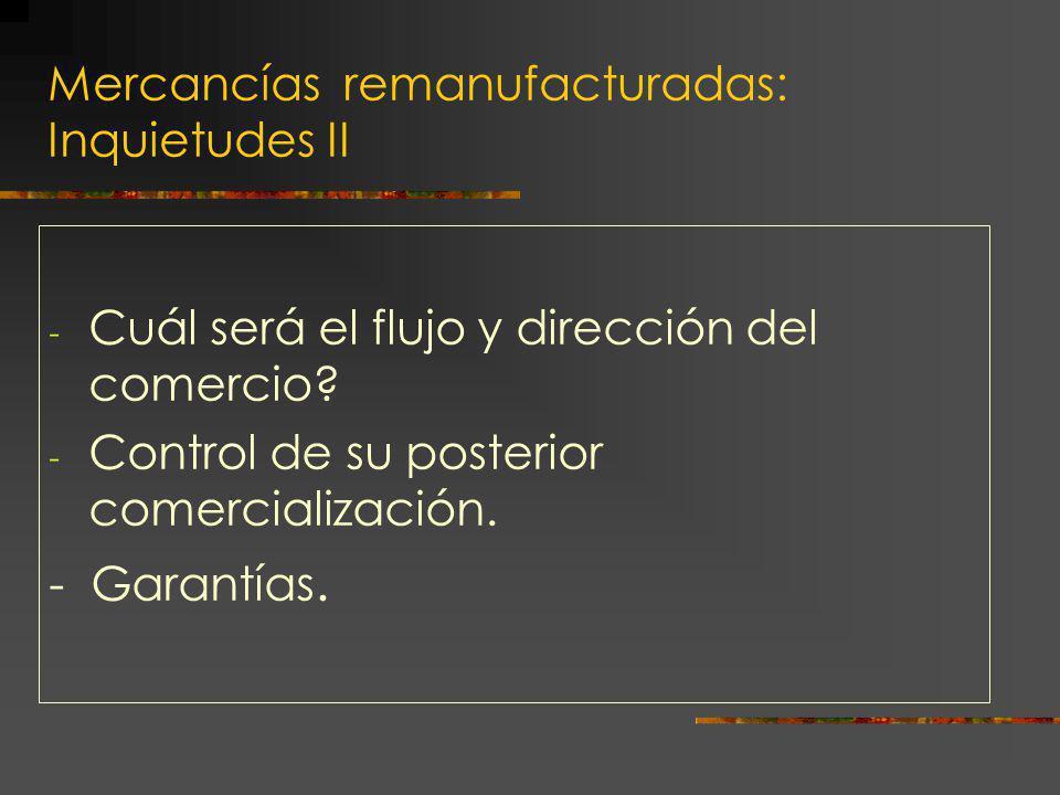 Mercancías remanufacturadas: Inquietudes II - Cuál será el flujo y dirección del comercio? - Control de su posterior comercialización. - Garantías.
