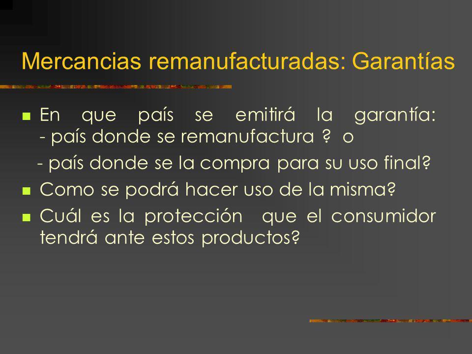 Mercancias remanufacturadas: Garantías En que país se emitirá la garantía: - país donde se remanufactura ? o - país donde se la compra para su uso fin