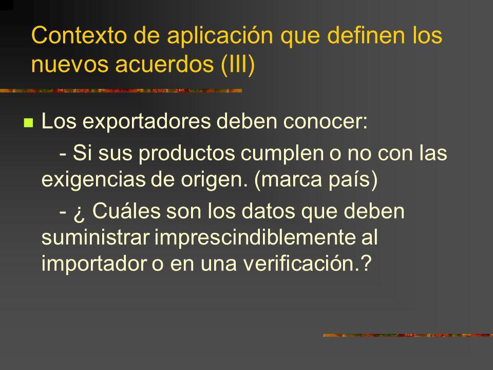 Contexto de aplicación que definen los nuevos acuerdos (III) Los exportadores deben conocer: - Si sus productos cumplen o no con las exigencias de ori