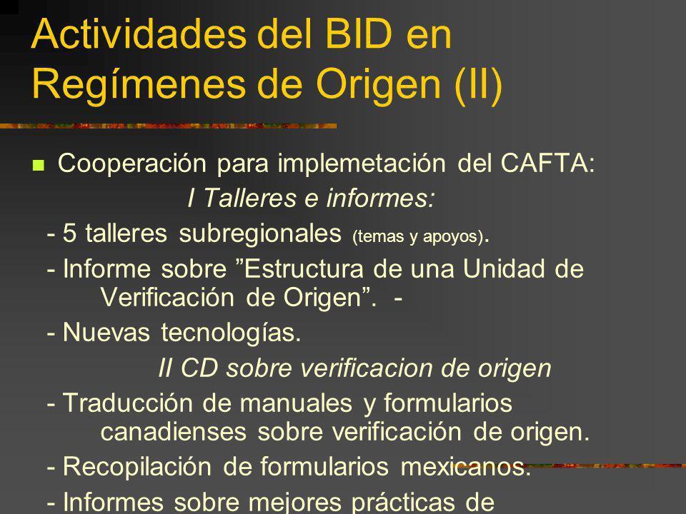 Actividades del BID en Regímenes de Origen (II) Cooperación para implemetación del CAFTA: I Talleres e informes: - 5 talleres subregionales (temas y a