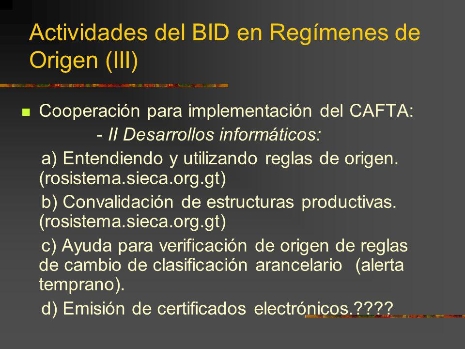 Actividades del BID en Regímenes de Origen (III) Cooperación para implementación del CAFTA: - II Desarrollos informáticos: a) Entendiendo y utilizando