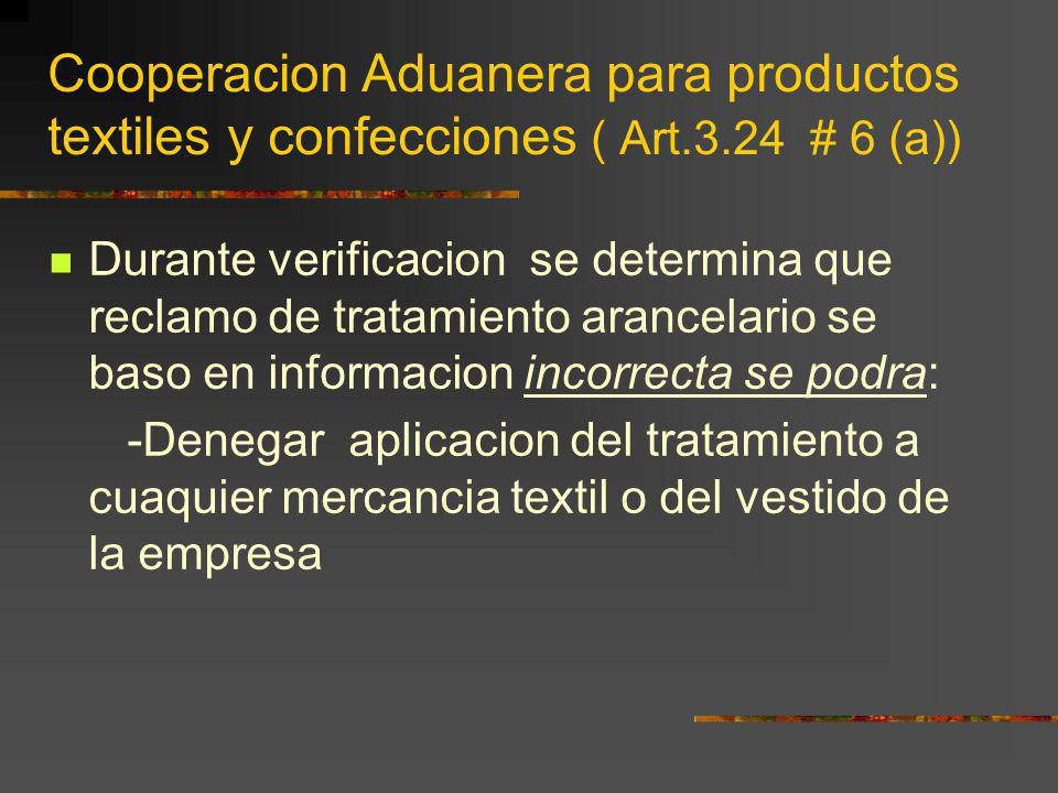 Cooperacion Aduanera para productos textiles y confecciones ( Art.3.24 # 6 (a)) Durante verificacion se determina que reclamo de tratamiento arancelar