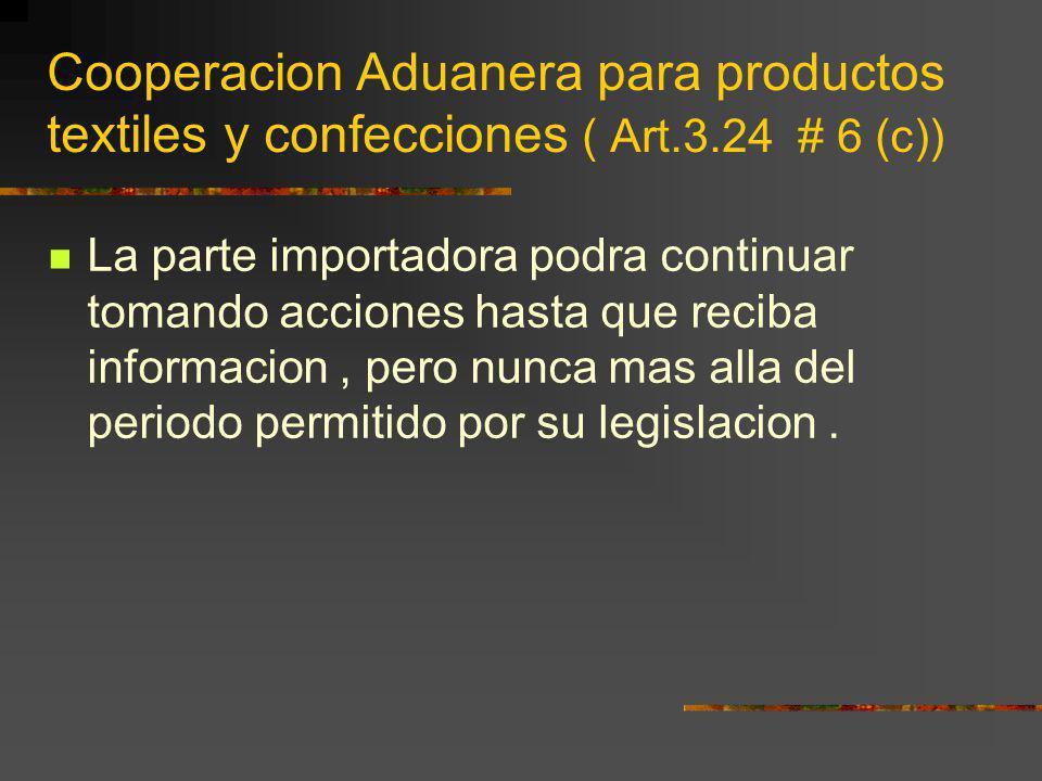Cooperacion Aduanera para productos textiles y confecciones ( Art.3.24 # 6 (c)) La parte importadora podra continuar tomando acciones hasta que reciba