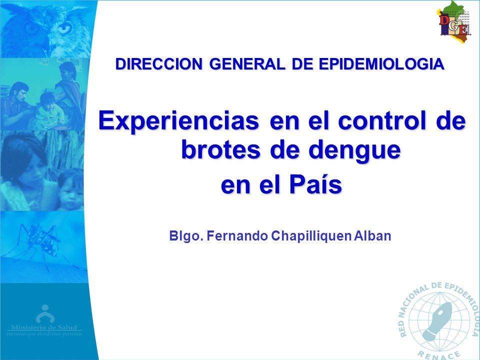 Experiencias en el control de brotes de dengue en el País DIRECCION GENERAL DE EPIDEMIOLOGIA Blgo. Fernando Chapilliquen Alban