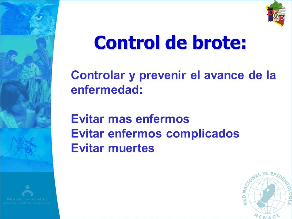 Control de brote: Control de brote: Controlar y prevenir el avance de la enfermedad: Evitar mas enfermos Evitar enfermos complicados Evitar muertes.