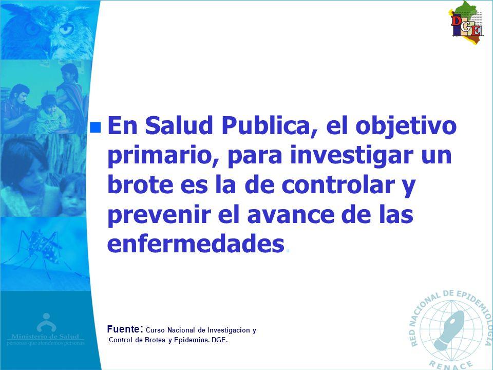 n n En Salud Publica, el objetivo primario, para investigar un brote es la de controlar y prevenir el avance de las enfermedades. Fuente : Curso Nacio