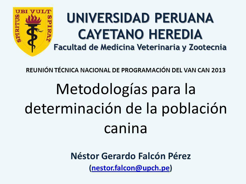 Néstor Gerardo Falcón Pérez (nestor.falcon@upch.pe)nestor.falcon@upch.pe REUNIÓN TÉCNICA NACIONAL DE PROGRAMACIÓN DEL VAN CAN 2013 Metodologías para la determinación de la población canina UNIVERSIDAD PERUANA CAYETANO HEREDIA Facultad de Medicina Veterinaria y Zootecnia