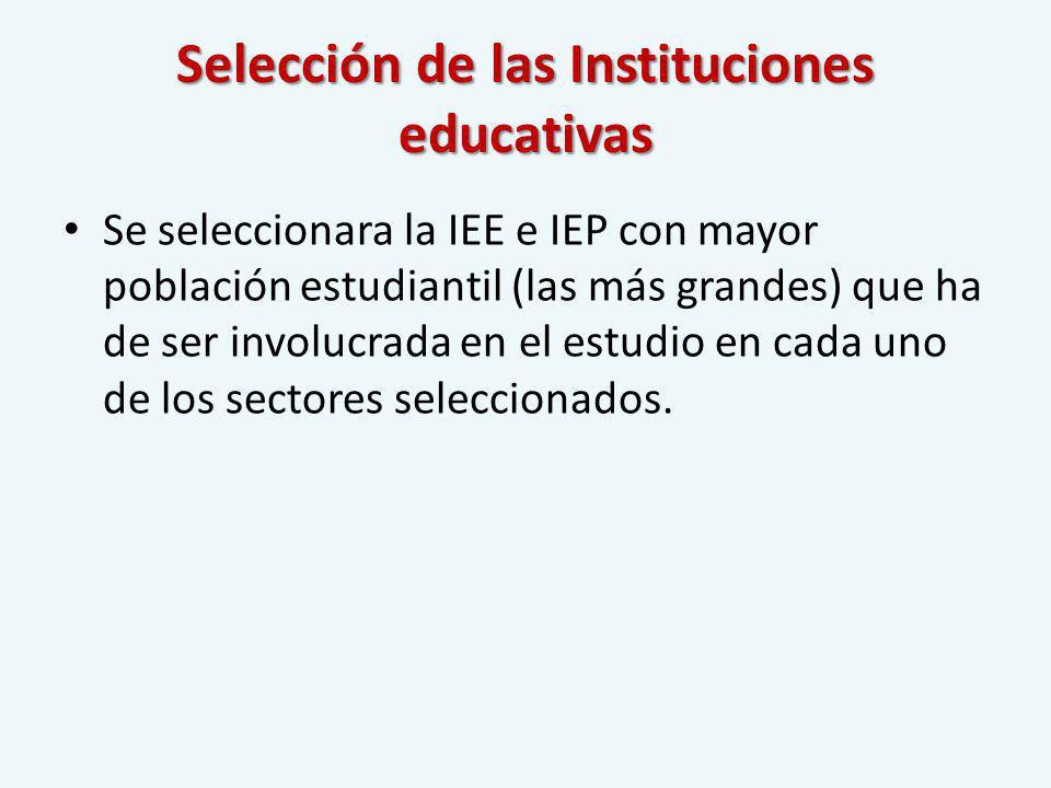 Selección de las Instituciones educativas Se seleccionara la IEE e IEP con mayor población estudiantil (las más grandes) que ha de ser involucrada en el estudio en cada uno de los sectores seleccionados.