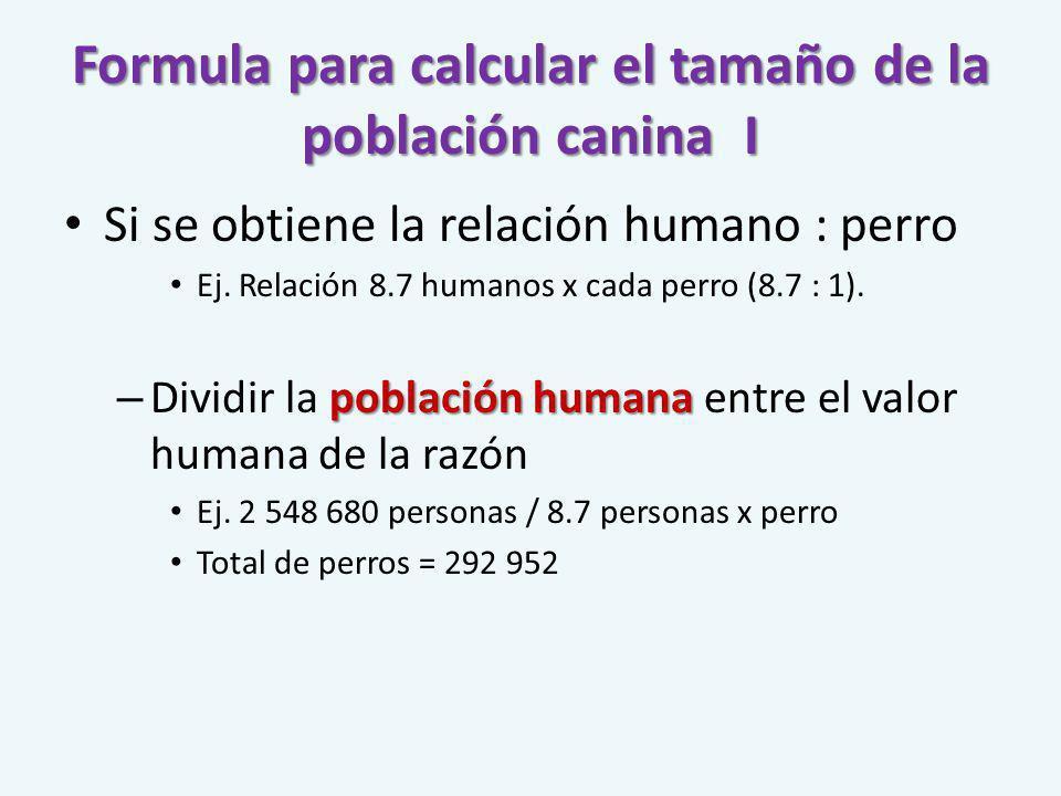 Formula para calcular el tamaño de la población canina I Si se obtiene la relación humano : perro Ej. Relación 8.7 humanos x cada perro (8.7 : 1). pob