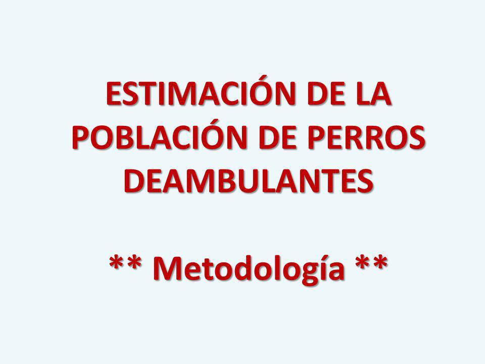 ESTIMACIÓN DE LA POBLACIÓN DE PERROS DEAMBULANTES ** Metodología **