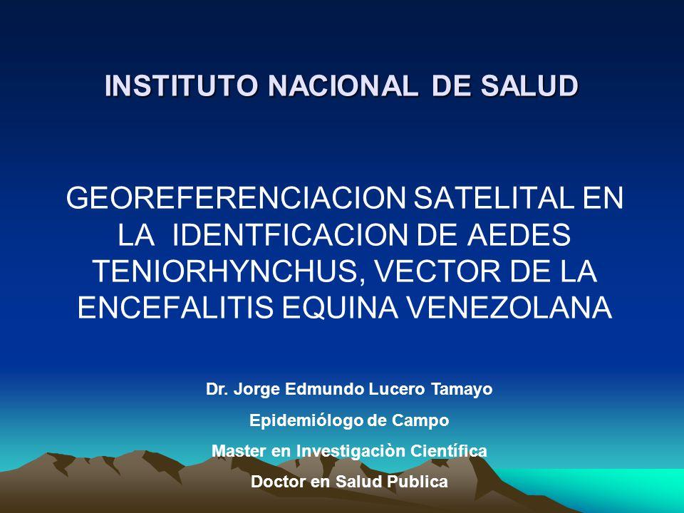 INSTITUTO NACIONAL DE SALUD GEOREFERENCIACION SATELITAL EN LA IDENTFICACION DE AEDES TENIORHYNCHUS, VECTOR DE LA ENCEFALITIS EQUINA VENEZOLANA Dr.