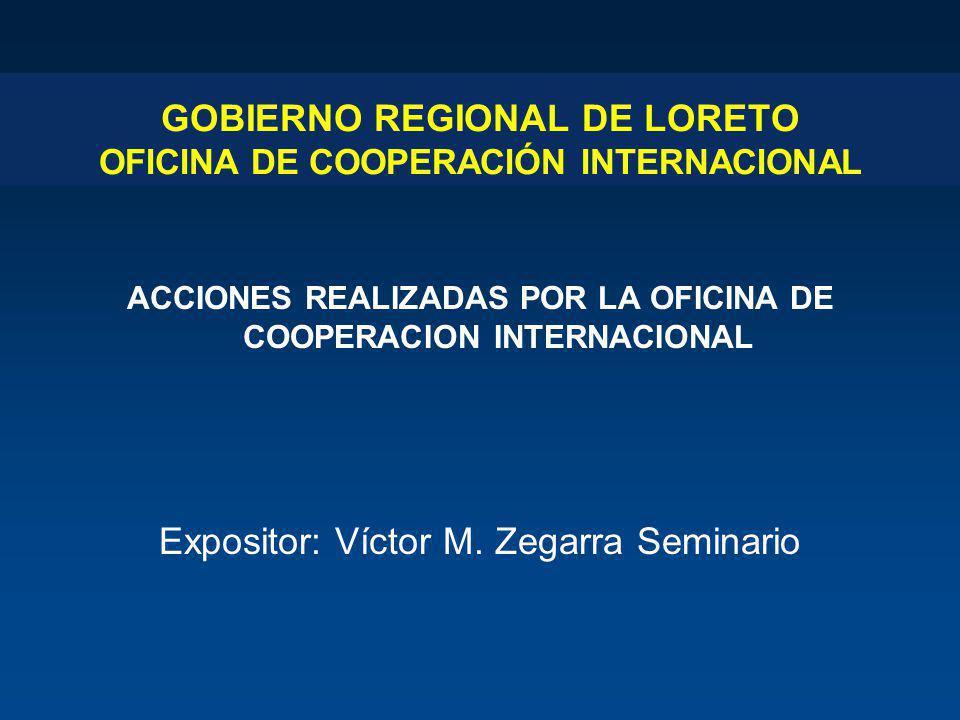 GOBIERNO REGIONAL DE LORETO OFICINA DE COOPERACIÓN INTERNACIONAL ACCIONES REALIZADAS POR LA OFICINA DE COOPERACION INTERNACIONAL Expositor: Víctor M.