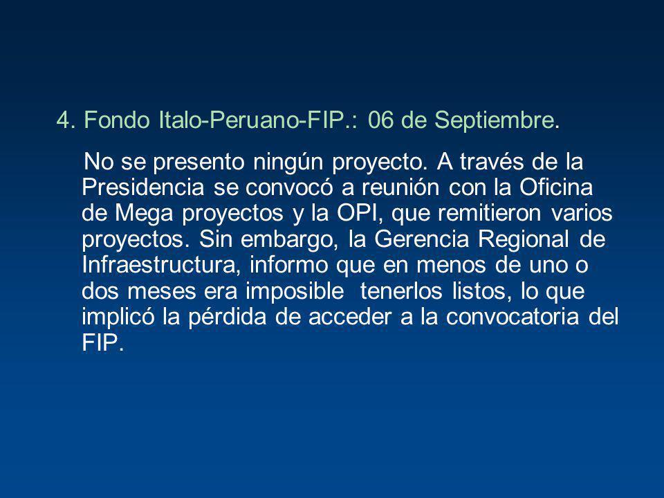 4. Fondo Italo-Peruano-FIP.: 06 de Septiembre. No se presento ningún proyecto. A través de la Presidencia se convocó a reunión con la Oficina de Mega