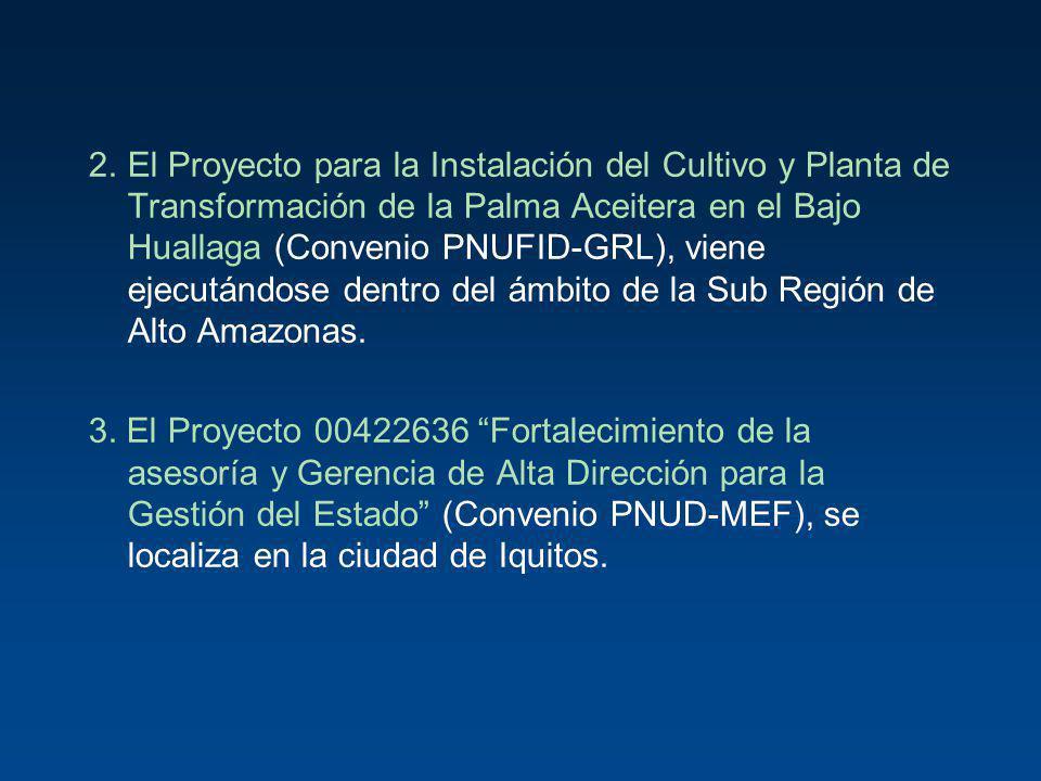2.El Proyecto para la Instalación del Cultivo y Planta de Transformación de la Palma Aceitera en el Bajo Huallaga (Convenio PNUFID-GRL), viene ejecutá