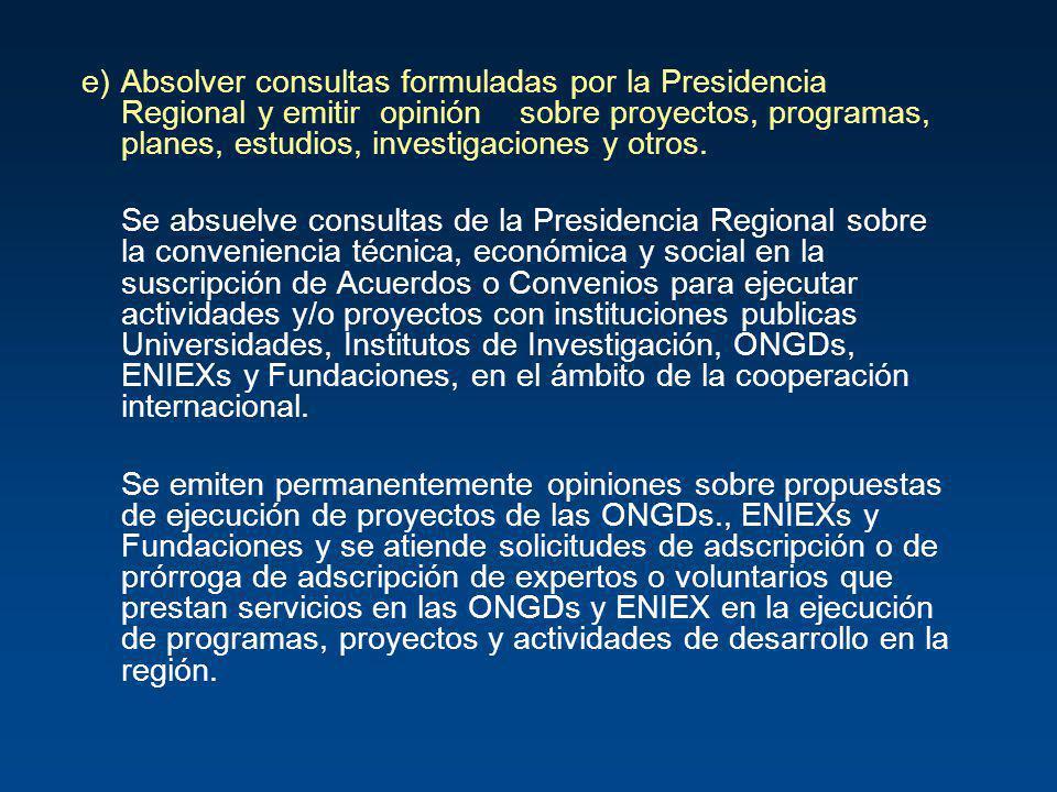 e)Absolver consultas formuladas por la Presidencia Regional y emitir opinión sobre proyectos, programas, planes, estudios, investigaciones y otros. Se