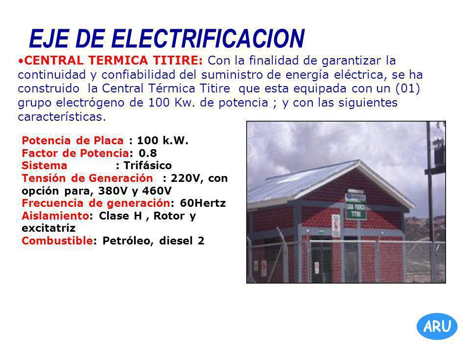 EJE DE ELECTRIFICACION CENTRAL TERMICA TITIRE: Con la finalidad de garantizar la continuidad y confiabilidad del suministro de energía eléctrica, se ha construido la Central Térmica Titire que esta equipada con un (01) grupo electrógeno de 100 Kw.