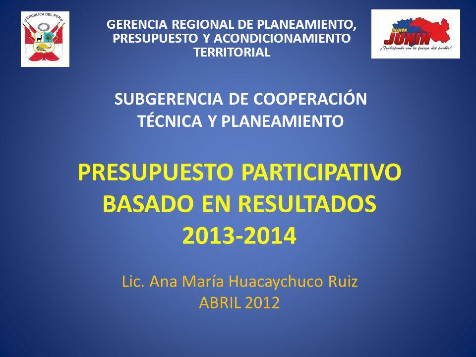 PRESUPUESTO PARTICIPATIVO BASADO EN RESULTADOS 2013-2014 Lic. Ana María Huacaychuco Ruiz ABRIL 2012 GERENCIA REGIONAL DE PLANEAMIENTO, PRESUPUESTO Y A