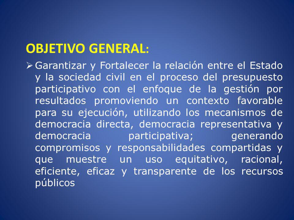 OBJETIVO GENERAL : Garantizar y Fortalecer la relación entre el Estado y la sociedad civil en el proceso del presupuesto participativo con el enfoque