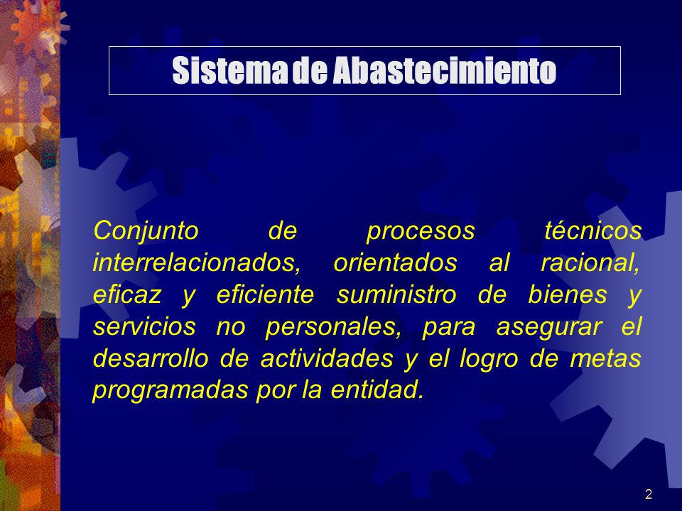 2 Conjunto de procesos técnicos interrelacionados, orientados al racional, eficaz y eficiente suministro de bienes y servicios no personales, para asegurar el desarrollo de actividades y el logro de metas programadas por la entidad.