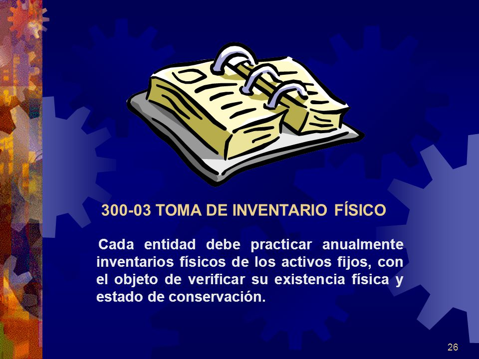26 Cada entidad debe practicar anualmente inventarios físicos de los activos fijos, con el objeto de verificar su existencia física y estado de conser