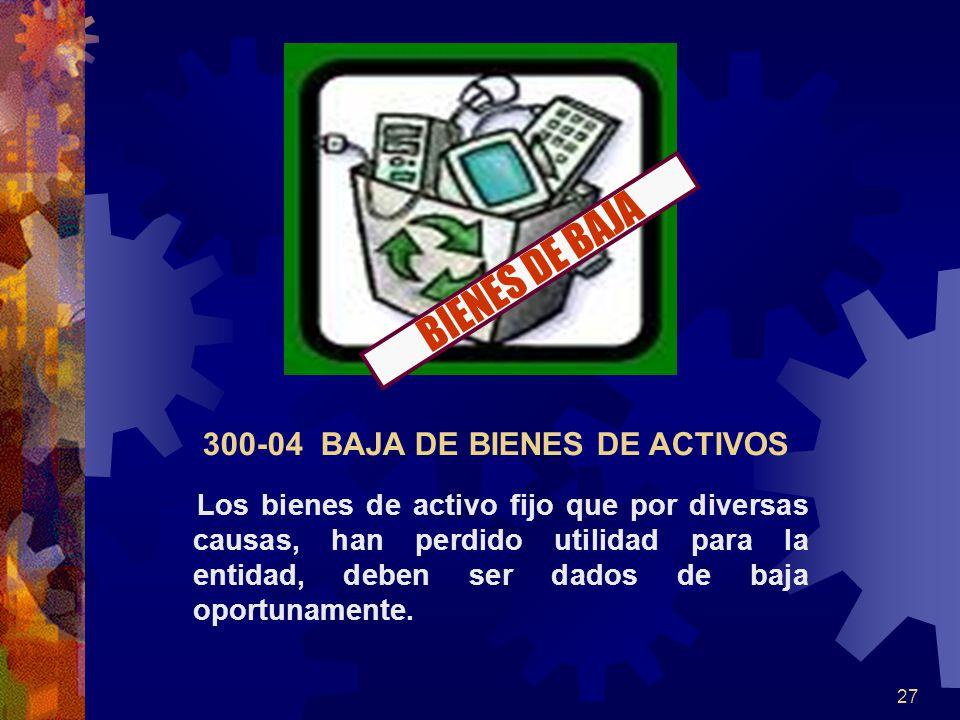 27 300-04 BAJA DE BIENES DE ACTIVOS Los bienes de activo fijo que por diversas causas, han perdido utilidad para la entidad, deben ser dados de baja oportunamente.