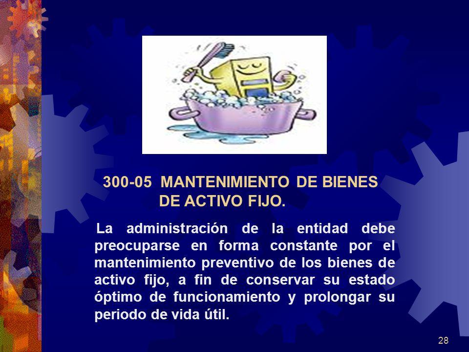 28 300-05 MANTENIMIENTO DE BIENES DE ACTIVO FIJO. La administración de la entidad debe preocuparse en forma constante por el mantenimiento preventivo
