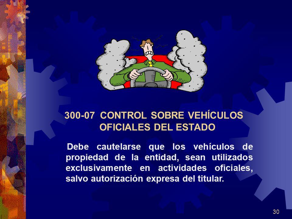 30 300-07 CONTROL SOBRE VEHÍCULOS OFICIALES DEL ESTADO Debe cautelarse que los vehículos de propiedad de la entidad, sean utilizados exclusivamente en actividades oficiales, salvo autorización expresa del titular.