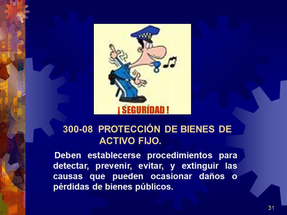 31 300-08 PROTECCIÓN DE BIENES DE ACTIVO FIJO. Deben establecerse procedimientos para detectar, prevenir, evitar, y extinguir las causas que pueden oc