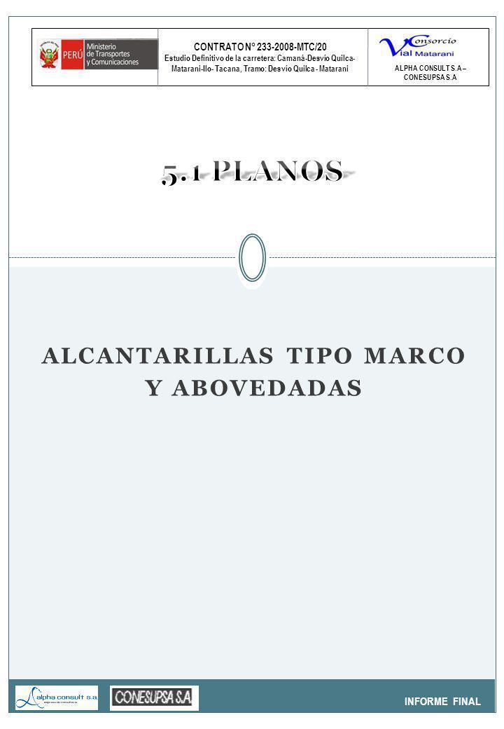 CONTRATO N° 233-2008-MTC/20 Estudio Definitivo de la carretera: Camaná-Desvío Quilca- Matarani-Ilo- Tacana, Tramo: Desvío Quilca - Matarani INFORME FINAL ALPHA CONSULT S.A – CONESUPSA S.A ALCANTARILLAS TIPO MARCO Y ABOVEDADAS