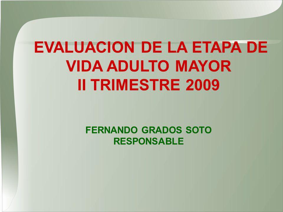 EVALUACION DE LA ETAPA DE VIDA ADULTO MAYOR II TRIMESTRE 2009 FERNANDO GRADOS SOTO RESPONSABLE