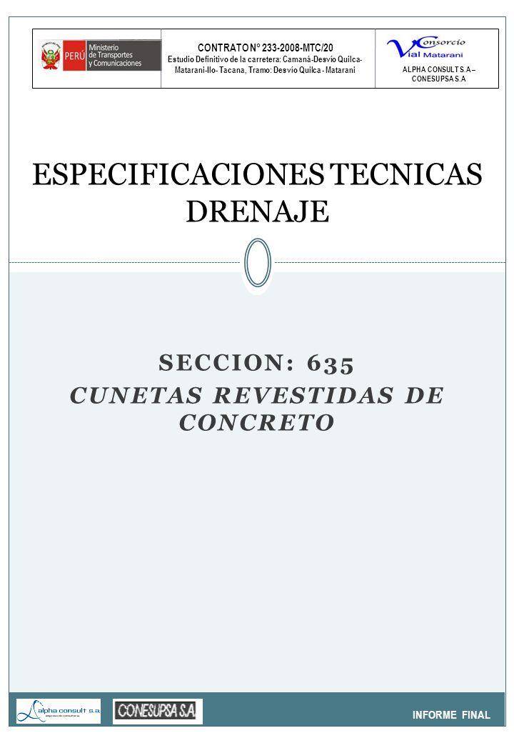 CONTRATO N° 233-2008-MTC/20 Estudio Definitivo de la carretera: Camaná-Desvío Quilca- Matarani-Ilo- Tacana, Tramo: Desvío Quilca - Matarani INFORME FINAL ESPECIFICACIONES TECNICAS DRENAJE ALPHA CONSULT S.A – CONESUPSA S.A SECCION: 635 CUNETAS REVESTIDAS DE CONCRETO