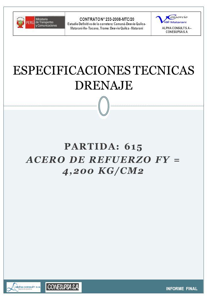 CONTRATO N° 233-2008-MTC/20 Estudio Definitivo de la carretera: Camaná-Desvío Quilca- Matarani-Ilo- Tacana, Tramo: Desvío Quilca - Matarani INFORME FINAL ESPECIFICACIONES TECNICAS DRENAJE ALPHA CONSULT S.A – CONESUPSA S.A PARTIDA: 615 ACERO DE REFUERZO FY = 4,200 KG/CM2